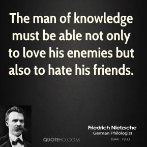 Friedrich Nietzsche - The man of knowledge must be able not only to love his enemies but also to hate his friends.