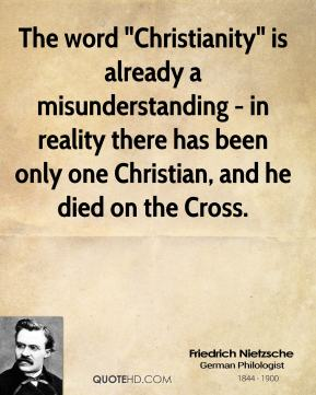 "Friedrich Nietzsche - The word ""Christianity"" is already a misunderstanding - in reality there has been only one Christian, and he died on the Cross."