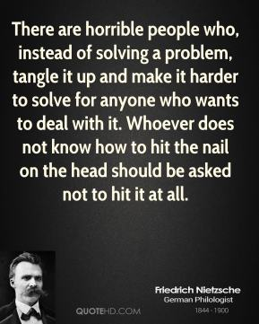 Friedrich Nietzsche - There are horrible people who, instead of solving a problem, tangle it up and make it harder to solve for anyone who wants to deal with it. Whoever does not know how to hit the nail on the head should be asked not to hit it at all.