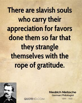 Friedrich Nietzsche - There are slavish souls who carry their appreciation for favors done them so far that they strangle themselves with the rope of gratitude.