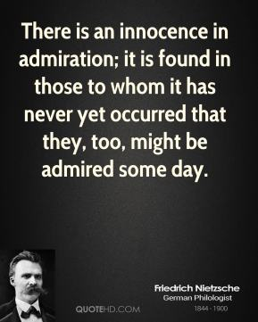 Friedrich Nietzsche - There is an innocence in admiration; it is found in those to whom it has never yet occurred that they, too, might be admired some day.