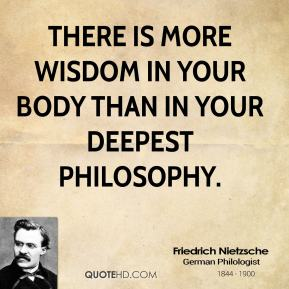 Friedrich Nietzsche - There is more wisdom in your body than in your deepest philosophy.