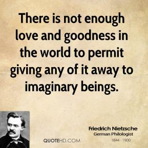 There is not enough love and goodness in the world to permit giving any of it away to imaginary beings.