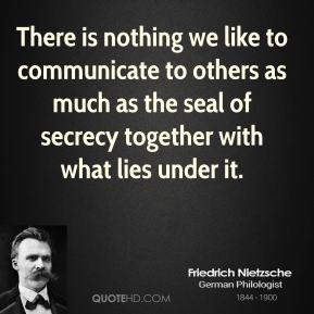 Friedrich Nietzsche - There is nothing we like to communicate to others as much as the seal of secrecy together with what lies under it.