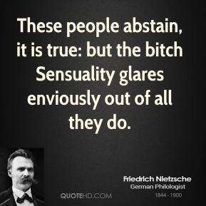 Friedrich Nietzsche - These people abstain, it is true: but the bitch Sensuality glares enviously out of all they do.