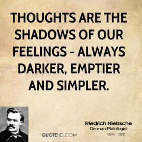 Friedrich Nietzsche - Thoughts are the shadows of our feelings - always darker, emptier and simpler.