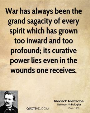 Friedrich Nietzsche - War has always been the grand sagacity of every spirit which has grown too inward and too profound; its curative power lies even in the wounds one receives.