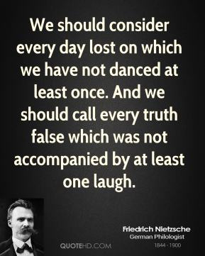 Friedrich Nietzsche - We should consider every day lost on which we have not danced at least once. And we should call every truth false which was not accompanied by at least one laugh.