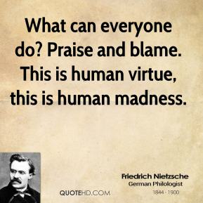 Friedrich Nietzsche - What can everyone do? Praise and blame. This is human virtue, this is human madness.