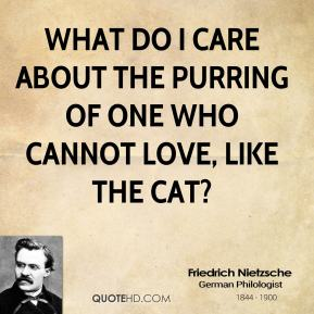 What do I care about the purring of one who cannot love, like the cat?