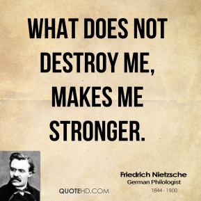 Friedrich Nietzsche - What does not destroy me, makes me stronger.