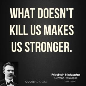 Friedrich Nietzsche - What doesn't kill us makes us stronger.