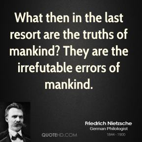 Friedrich Nietzsche - What then in the last resort are the truths of mankind? They are the irrefutable errors of mankind.