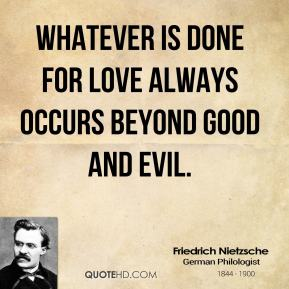 Whatever is done for love always occurs beyond good and evil.