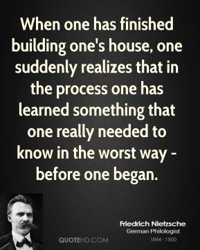 Friedrich Nietzsche - When one has finished building one's house, one suddenly realizes that in the process one has learned something that one really needed to know in the worst way - before one began.