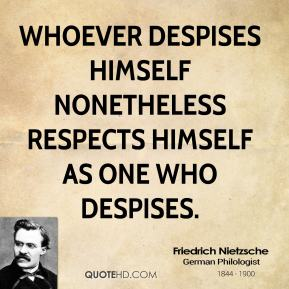 Friedrich Nietzsche - Whoever despises himself nonetheless respects himself as one who despises.