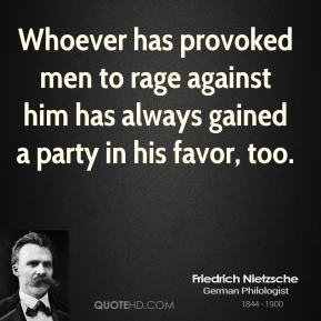 Friedrich Nietzsche - Whoever has provoked men to rage against him has always gained a party in his favor, too.