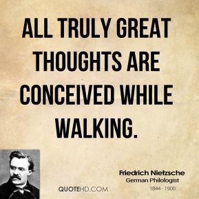 Friedrich Nietzsche - All truly great thoughts are conceived while walking.