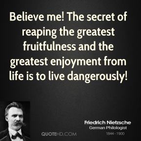 Believe me! The secret of reaping the greatest fruitfulness and the greatest enjoyment from life is to live dangerously!