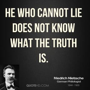 Friedrich Nietzsche - He who cannot lie does not know what the truth is.