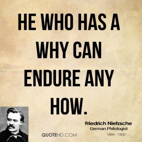 Friedrich Nietzsche - He who has a why can endure any how.
