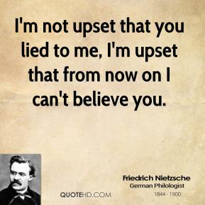 Friedrich Nietzsche - I'm not upset that you lied to me, I'm upset that from now on I can't believe you.