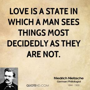 Love is a state in which a man sees things most decidedly as they are not.