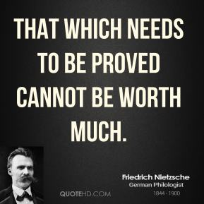 That which needs to be proved cannot be worth much.