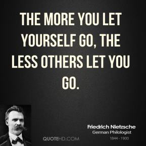 Friedrich Nietzsche - The more you let yourself go, the less others let you go.