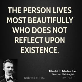 The person lives most beautifully who does not reflect upon existence.