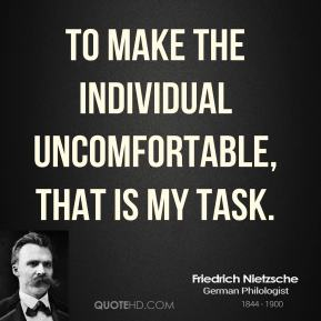 To make the individual uncomfortable, that is my task.