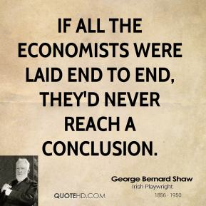 George Bernard Shaw - If all the economists were laid end to end, they'd never reach a conclusion.