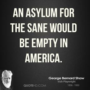 An asylum for the sane would be empty in America.