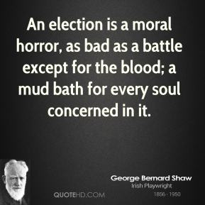 George Bernard Shaw - An election is a moral horror, as bad as a battle except for the blood; a mud bath for every soul concerned in it.