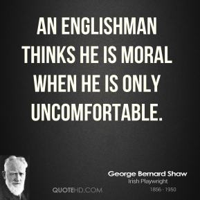 George Bernard Shaw - An Englishman thinks he is moral when he is only uncomfortable.
