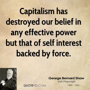 George Bernard Shaw - Capitalism has destroyed our belief in any effective power but that of self interest backed by force.