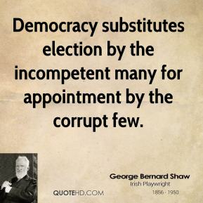 George Bernard Shaw - Democracy substitutes election by the incompetent many for appointment by the corrupt few.