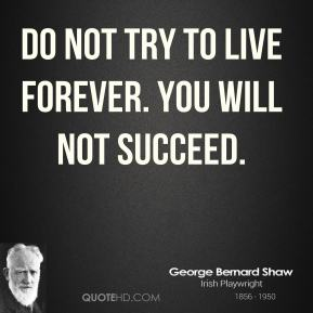 George Bernard Shaw - Do not try to live forever. You will not succeed.