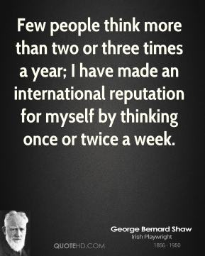 Few people think more than two or three times a year; I have made an international reputation for myself by thinking once or twice a week.