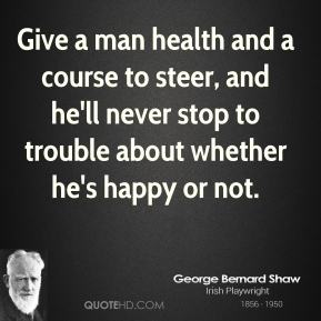 George Bernard Shaw - Give a man health and a course to steer, and he'll never stop to trouble about whether he's happy or not.