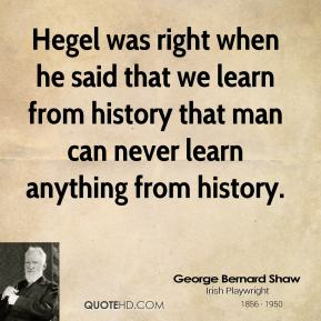 Hegel was right when he said that we learn from history that man can never learn anything from history.