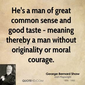 He's a man of great common sense and good taste - meaning thereby a man without originality or moral courage.
