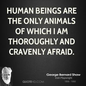 Human beings are the only animals of which I am thoroughly and cravenly afraid.