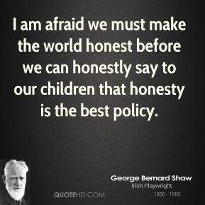 George Bernard Shaw - I am afraid we must make the world honest before we can honestly say to our children that honesty is the best policy.