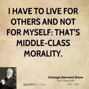 I have to live for others and not for myself: that's middle-class morality.
