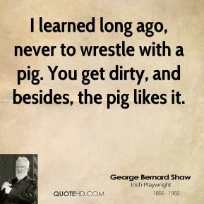 I learned long ago, never to wrestle with a pig. You get dirty, and besides, the pig likes it.