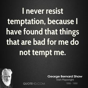 George Bernard Shaw - I never resist temptation, because I have found that things that are bad for me do not tempt me.