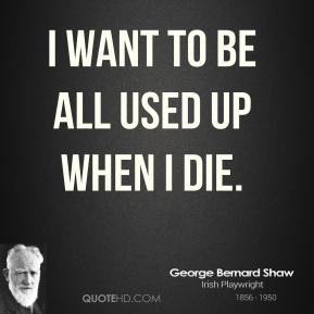 George Bernard Shaw - I want to be all used up when I die.