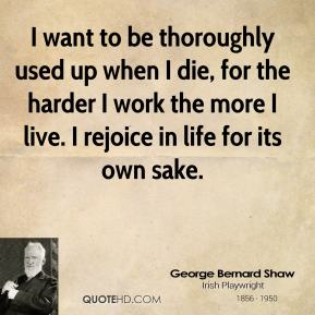 George Bernard Shaw - I want to be thoroughly used up when I die, for the harder I work the more I live. I rejoice in life for its own sake.