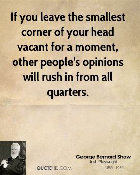 George Bernard Shaw - If you leave the smallest corner of your head vacant for a moment, other people's opinions will rush in from all quarters.